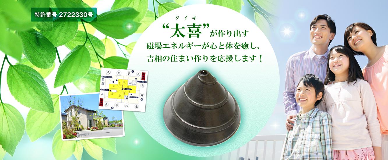 太喜(タイキ)が作り出す磁場エネルギーが心と体を癒し、吉相の住まい作りを応援します!